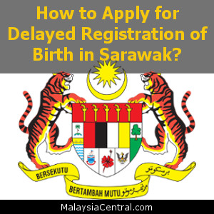 How to Apply for Delayed Registration of Birth in Sarawak